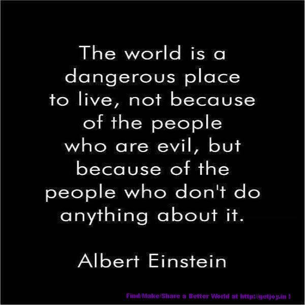 The world is a dangerous place to live; not because of the people who are evil, but because of the people who don't do anything about it.
