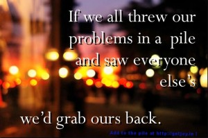 If we all threw our problems in a pile and saw everyone else's, we'd grab ours back.